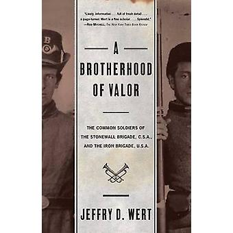 A Brotherhood of Valor The Common Soldiers of the Stonewall Brigade C S A and the Iron Brigade U S A by Wert & Jeffry D.