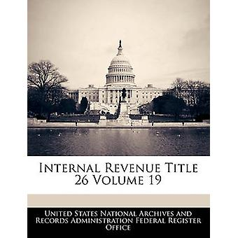 Internal Revenue Title 26 Volume 19 by United States National Archives and Reco