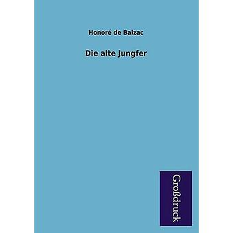 Die Alte Jungfer by De Balzac & Honore
