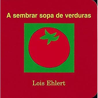 A Sembrar Sopa de Verduras by Lois Ehlert - F Isabel Campoy - Alma Fl