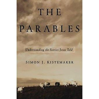 The Parables - Understanding the Stories Jesus Told by Simon J Kistema