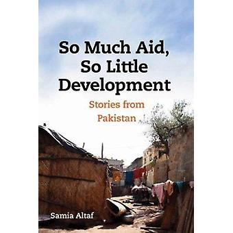 So Much Aid - So Little Development - Stories from Pakistan by Samia W