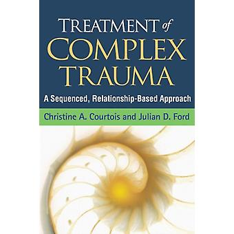 Treatment of Complex Trauma: A Sequenced Relationship-Based Approach (Hardcover) by Courtois Christine A. Ford Julian D.