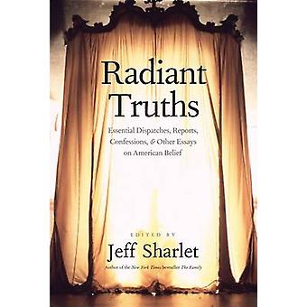 Radiant Truths - Essential Dispatches - Reports - Confessions - and Ot
