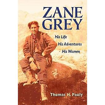 Zane Grey - His Life - His Adventures - His Women by Thomas H. Pauly -