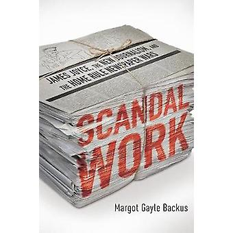 Scandal Work James Joyce the New Journalism and the Home Rule Newspaper Wars by Backus & Margot Gayle