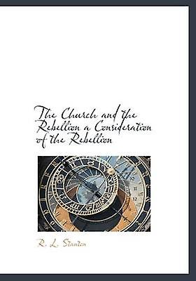 The Church and the Rebellion a Consideration of the Rebellion by Stanton & R. L.