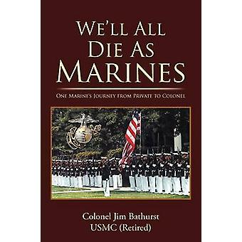 Well All Die as Marines One Marines Journey from Private to Colonel by Bathurst Usmc Retired & Colonel Jim