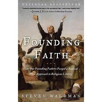 Founding Faith - How Our Founding Fathers Forged a Radical New Approac