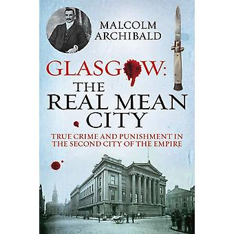 Glasgow: The Real Mean City: True Crime and Punishment in the Second City of Empire (Paperback) by Archibald Malcolm
