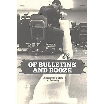 Of Bulletins and Booze - A Newsman's Story of Recovery by Bob Horton -
