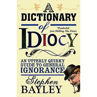 A Dictionary of Idiocy - An Utterly Quirky Guide to General Ignorance