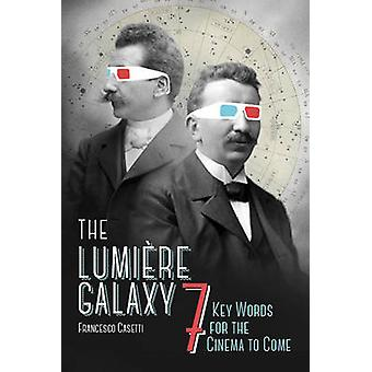 The Lumiere Galaxy - Seven Key Words for the Cinema to Come by Frances