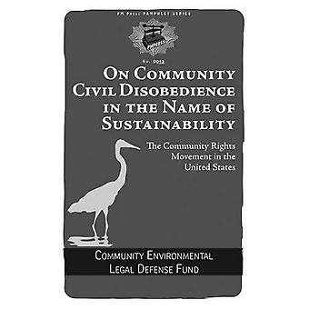 On Community Civil Disobedience in the Name of Sustainability : The Community Rights Movement in the United States...
