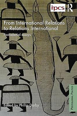 From International Relations to Relations International  Postcolonial Essays by Darby & Philip