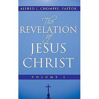The Revelation of Jesus Christ Volume 1 by Chompff Pastor & Alfred J.