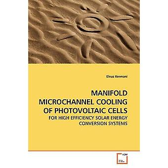 MANIFOLD MICROCHANNEL COOLING OF PHOTOVOLTAIC CELLS by Kermani & Elnaz