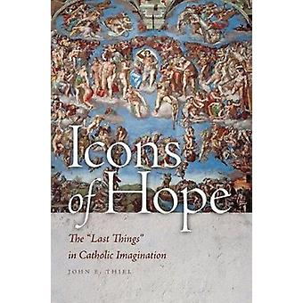 Icons of Hope - The  -Last Things - in Catholic Imagination by John E. T
