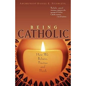 Being Catholic - How We Believe - Practice and Think by Archbishop Dan