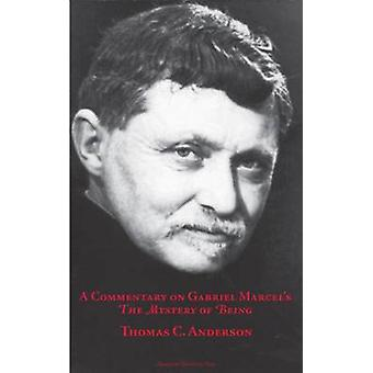 A Commentary on Gabriel Marcel's the Mystery of Being by Thomas C. An