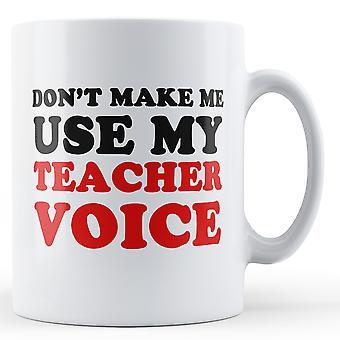 Ikke gjør meg bruke stemmen min lærer - trykt krus