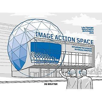 Image - Action - Space - Situating the Screen in Visual Practice by Im