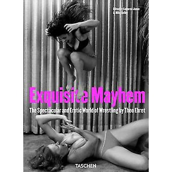 Exquisite Mayhem - The Spectacular and Erotic World of Wrestling by T