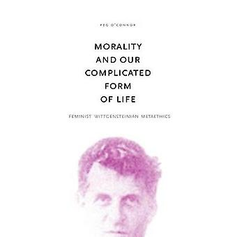 Morality and Our Complicated Form of Life Feminist Wittgensteinian Metaethics by OConnor & Peg