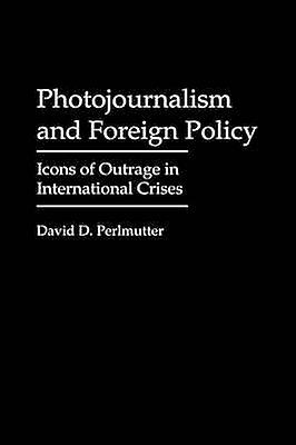 Photojournalism and Foreign Policy Icons of Outrage in International Crises by Perlmutter & David D.