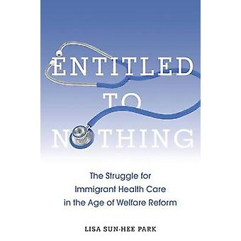 Entitled to Nothing The Struggle for Immigrant Health Care in the Age of Welfare Reform by Park & Lisa SunHee