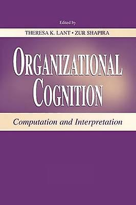 Organizational Cognition  Computation and Interpretation by Lant & Theresa K.