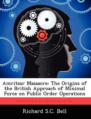 Amritsar Massacre The Origins of the British Approach of Minimal Force on Public Order Operations by Bell & Richard S. C.