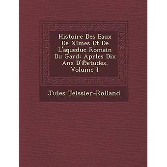 Histoire Des Eaux De Nimes Et De Laqueduc Romain Du Gard Aprles Dix Ans Detudes volum 1 av TeissierRolland & Jules