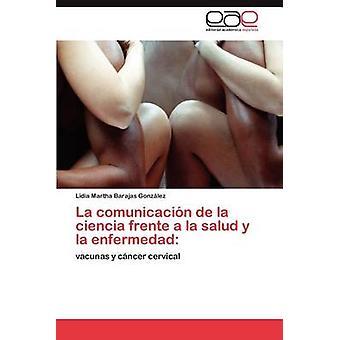 La comunicacion de la Ciencia Frente a la Salud y la Enfermedad by Barajas Gonz LEZ & Lidia Martha