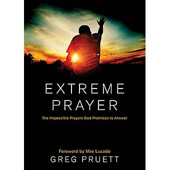 Extreme Prayer - The Impossible Prayers God Promises to Answer by Greg