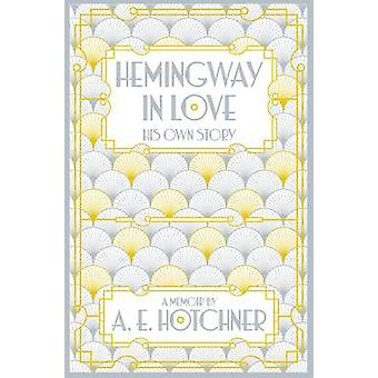 Hemingway in Love - His Own Story (Main Market Ed.) by A. E. Hotchner