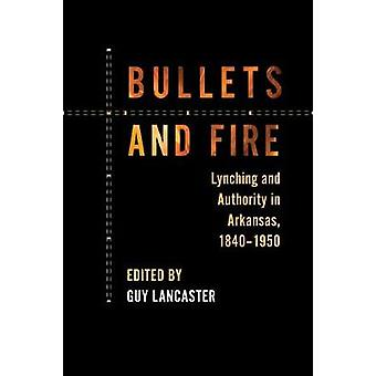 Bullets and Fire - Lynching and Authority in Arkansas - 1840-1950 by G