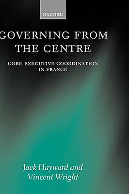 Governing from the Centre Core Executive Coordiation in France by Hayward & Jack
