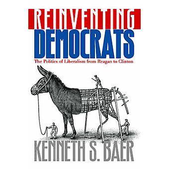 Réinventer les démocrates la politique de libéralisme de Reagan à Clinton par Baer & Kenneth S.
