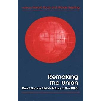 Remaking the Union Devolution and British Politics in the 1990s by Elcock & H. J.
