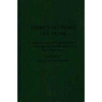 Theres No Place Like Home Anthropological Perspectives on Housing and Homelessness in the United States by Dehavenon & Anna L.