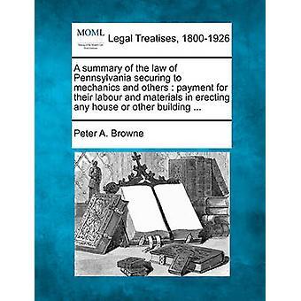 Een samenvatting van de wet van Pennsylvania beveiligen mechanica e.a. betaling van hun arbeid en materialen in de bouw van een huis of ander gebouw... door Browne & Peter A.