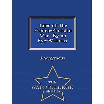 Tales of the FrancoPrussian War. By an EyeWitness.  War College Series by Anonymous