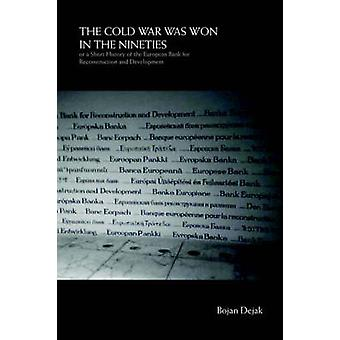 The Cold War Was Won in the Nineties Or a Short History of the European Bank for Reconstruction and Development by Dejak & Bojan