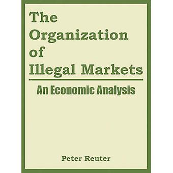 The Organization of Illegal Markets An Economic Analysis by Peter Reuter