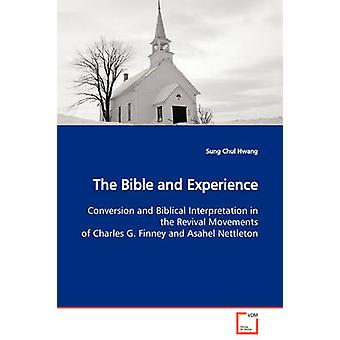 The Bible and Experience  Conversion and Biblical Interpretation in the Revival Movements of Charles G. Finney and Asahel Nettleton by Hwang & Sung Chul