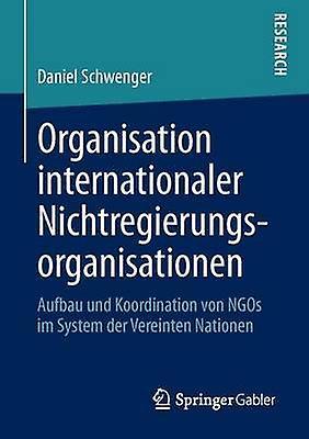 Organisation internationaler Nichtregiecourirgsorganisationen  Aufbau und Koordination von NGOs im System der Vereinten Nationen by Schwenger & Daniel