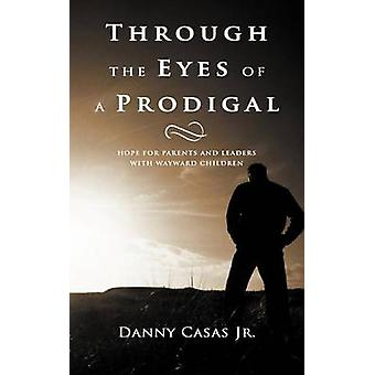 Through the Eyes of a Prodigal Hope for Parents and Leaders with Wayward Children by Casas Jr & Danny