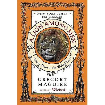 A Lion Among Men - Volume Three in the Wicked Years by Gregory Maguire
