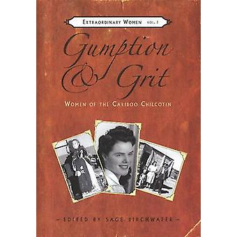 Gumption and Grit - Extraordinary Women of the Cariboo Chilcotin by Sa